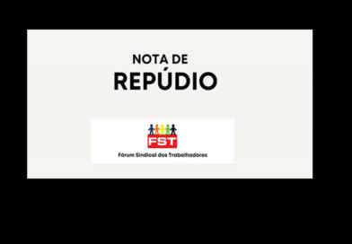 NOTA DE REPÚDIO DO FST – FÓRUM SINDICAL DOS TRABALHADORES